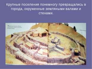 Крупные поселения понемногу превращались в города, окруженные земляными валам