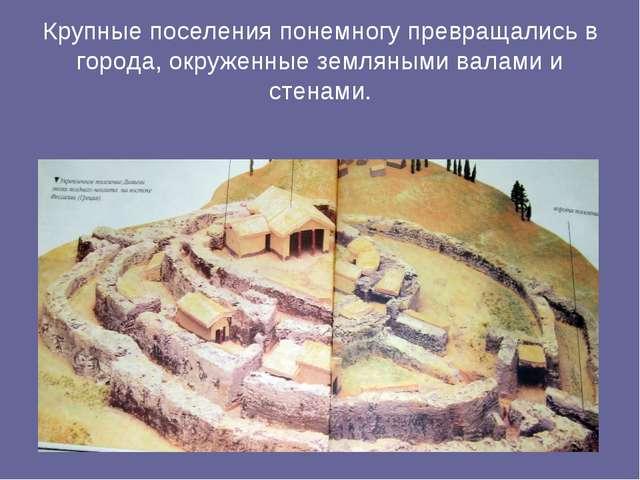Крупные поселения понемногу превращались в города, окруженные земляными валам...