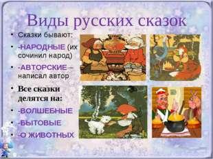 Виды русских сказок Сказки бывают: -НАРОДНЫЕ (их сочинил народ) -АВТОРСКИЕ –