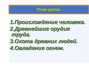 План урока. 1.Происхождение человека. 2.Древнейшие орудия труда. 3.Охота древ