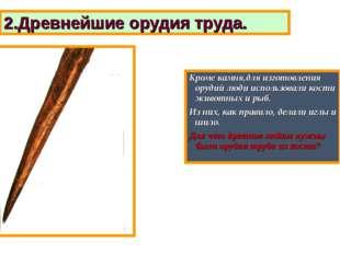 Кроме камня,для изготовления орудий люди использовали кости животных и рыб. И