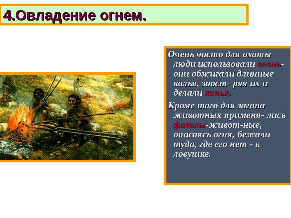 Очень часто для охоты люди использовали огонь-они обжигали длинные колья, зао...