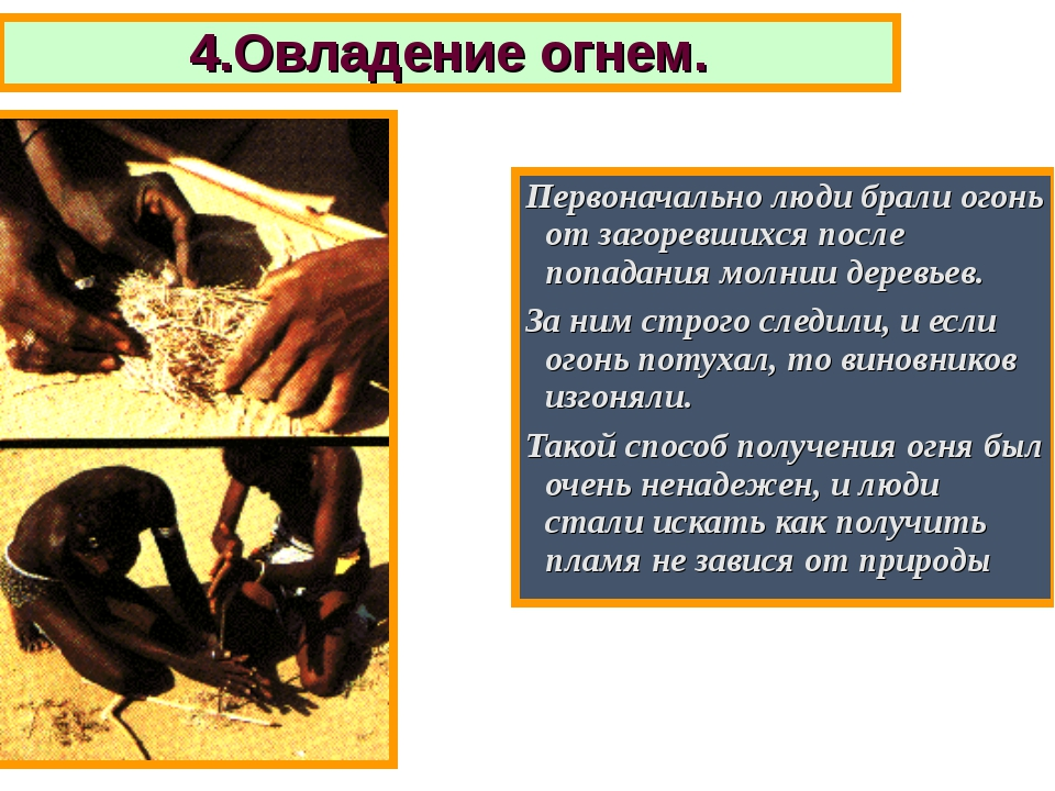 4.Овладение огнем. Первоначально люди брали огонь от загоревшихся после попад...