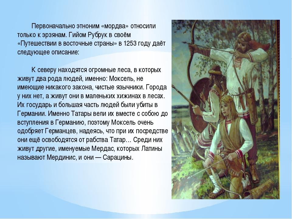 Первоначально этноним «мордва» относили только к эрзянам. Гийом Рубрук в сво...