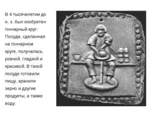 В 4 тысячелетии до н. э. был изобретен гончарный круг. Посуда, сделанная на г