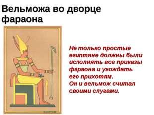Вельможа во дворце фараона Не только простые египтяне должны были исполнять в