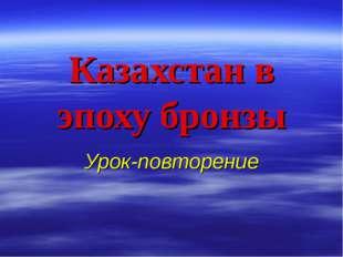 Казахстан в эпоху бронзы Урок-повторение