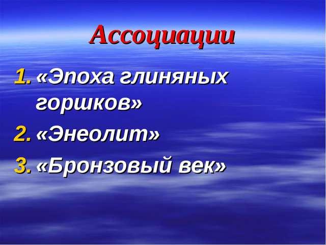 Ассоциации «Эпоха глиняных горшков» «Энеолит» «Бронзовый век»