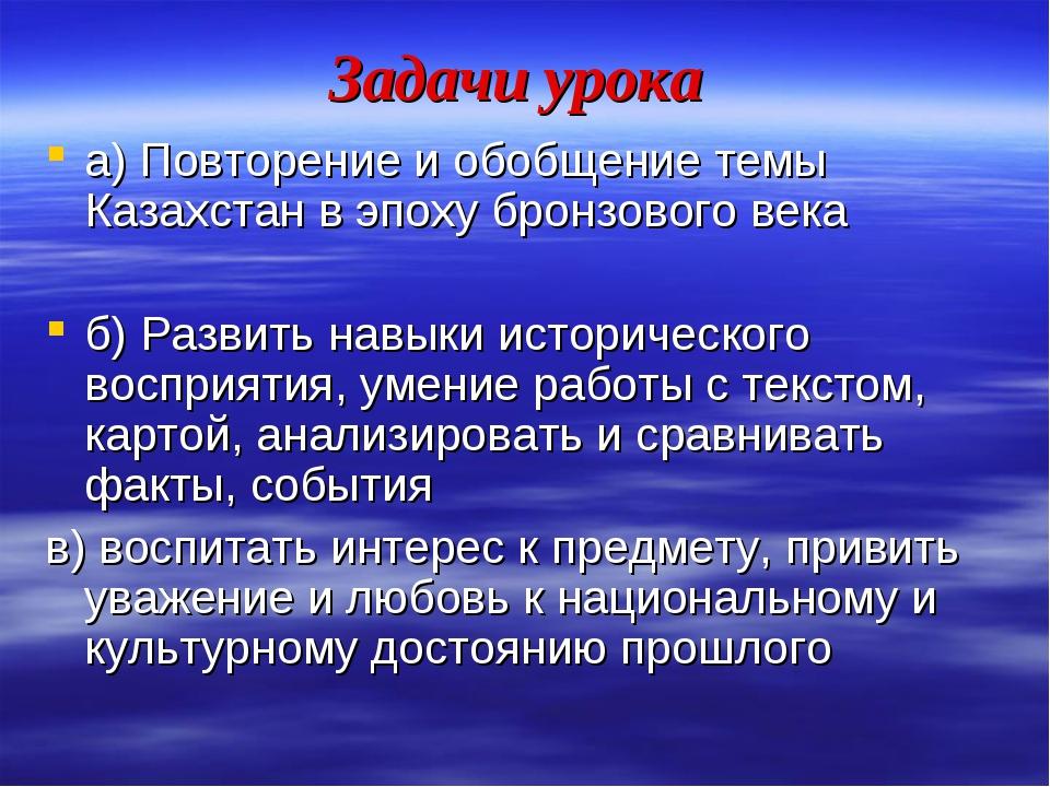 Задачи урока а) Повторение и обобщение темы Казахстан в эпоху бронзового века...