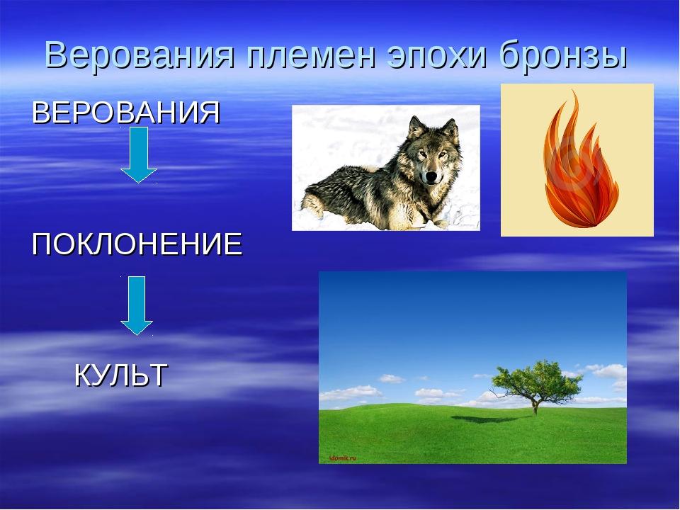 Верования племен эпохи бронзы ВЕРОВАНИЯ ПОКЛОНЕНИЕ КУЛЬТ