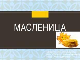 МАСЛЕНИЦА Составила: учитель начальных классов МБОУ «СОШ №87» г. Северск Томс