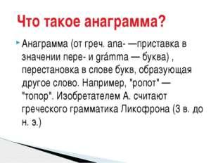 Анаграмма (от греч. ana- —приставка в значении пере- и grámma — буква) , пере
