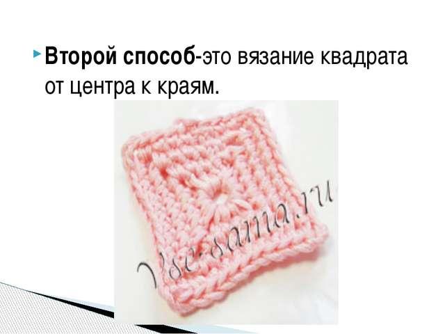 Второй способ-это вязание квадрата от центра к краям.