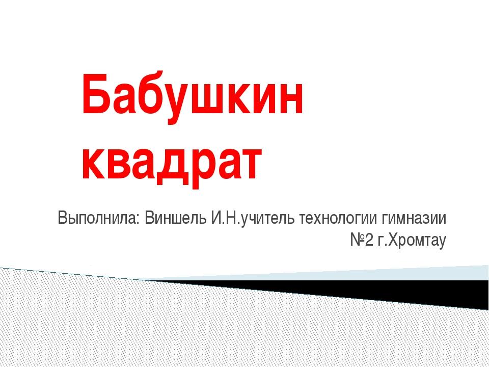 Бабушкин квадрат Выполнила: Виншель И.Н.учитель технологии гимназии №2 г.Хром...