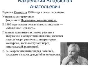 Бахревский Владислав Анатольевич Родился 15 августа1936 года в семьелесниче