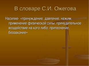 В словаре С.И. Ожегова Насилие- «принуждение, давление, нажим, применение фи