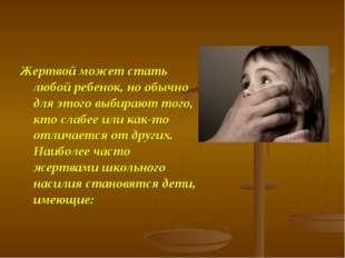 Жертвой может стать любой ребенок, но обычно для этого выбирают того, кто сла