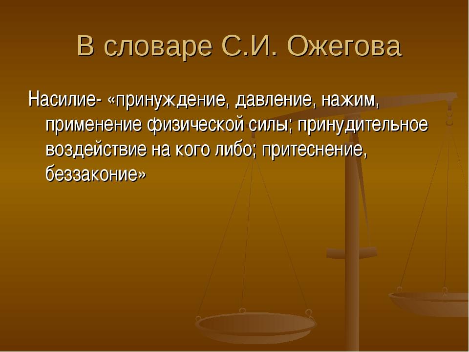 В словаре С.И. Ожегова Насилие- «принуждение, давление, нажим, применение фи...