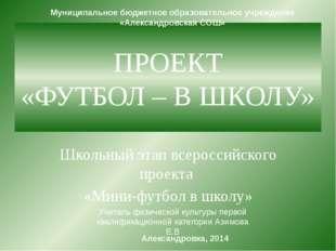 ПРОЕКТ «ФУТБОЛ – В ШКОЛУ» Школьный этап всероссийского проекта «Мини-футбол в