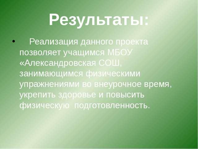 Результаты: Реализация данного проекта позволяет учащимся МБОУ «Александровс...