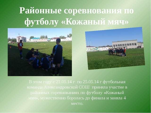 Районные соревнования по футболу «Кожаный мяч» В этом году с 21.05.14 г по 25...