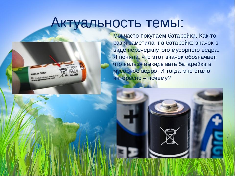Актуальность темы: Мы часто покупаем батарейки. Как-то раз я заметила на бата...