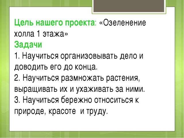 Цель нашего проекта: «Озеленение холла 1 этажа» Задачи 1. Научиться организов...