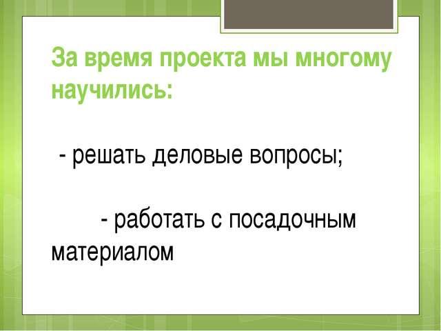 За время проекта мы многому научились: - решать деловые вопросы; - работать с...
