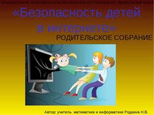 РОДИТЕЛЬСКОЕ СОБРАНИЕ «Безопасность детей в интернете» Автор: учитель математ