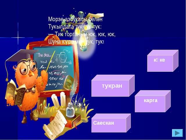 Морзе азбукасы белән Тукылдата тук-тук-тук: — Тик торганым юк, юк, юк, Шуңа к...