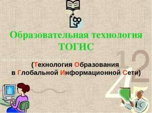 Образовательная технология ТОГИС (Технология Образования в Глобальной Информ