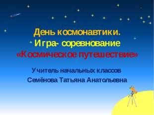 Учитель начальных классов Семёнова Татьяна Анатольевна День космонавтики. Игр