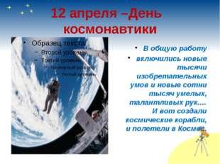 12 апреля –День космонавтики В общую работу включились новые тысячи изобретат