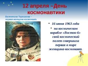 12 апреля –День космонавтики Валентина Терешкова – первая женщина-космонавт.