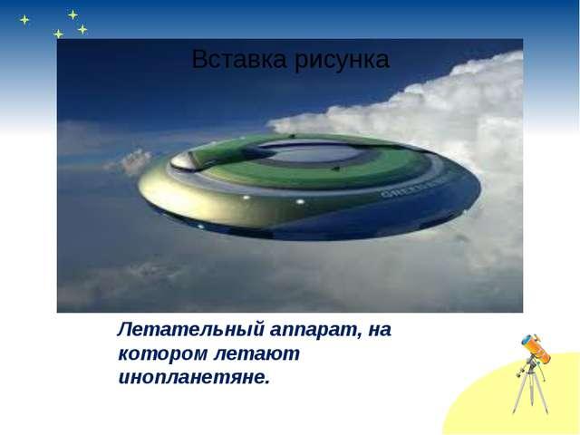 Летательный аппарат, на котором летают инопланетяне.