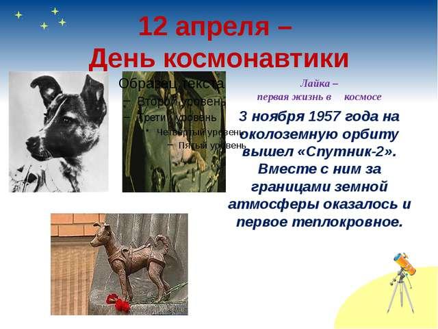 12 апреля – День космонавтики Лайка – первая жизнь в космосе 3 ноября 1957 го...