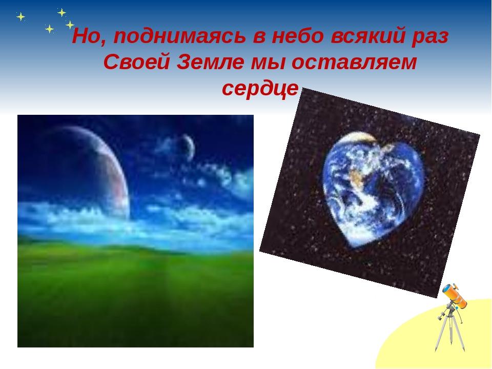 Но, поднимаясь в небо всякий раз Своей Земле мы оставляем сердце
