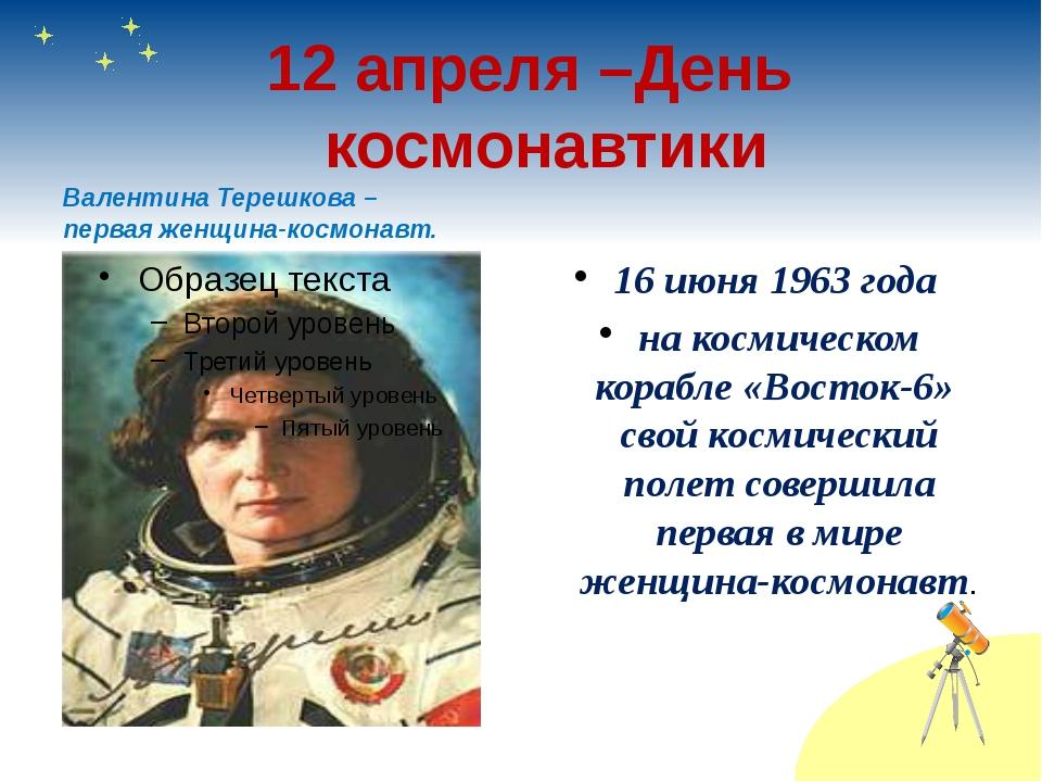 12 апреля –День космонавтики Валентина Терешкова – первая женщина-космонавт....