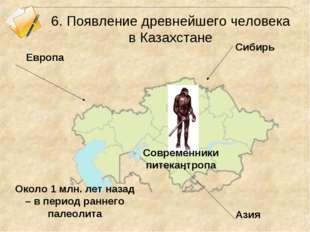6. Появление древнейшего человека в Казахстане Европа Сибирь Азия Около 1 млн