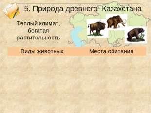 5. Природа древнего Казахстана Теплый климат, богатая растительность Виды жив