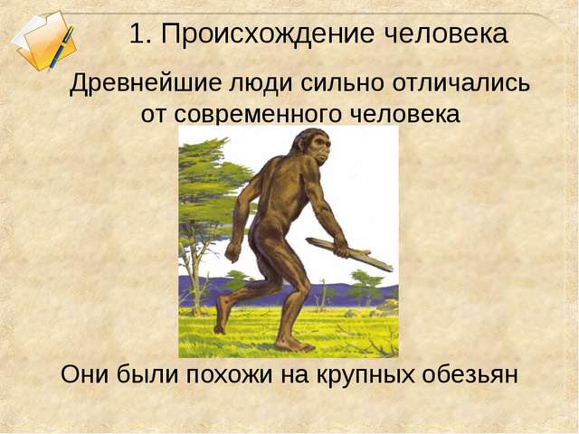 1. Происхождение человека Древнейшие люди сильно отличались от современного ч...