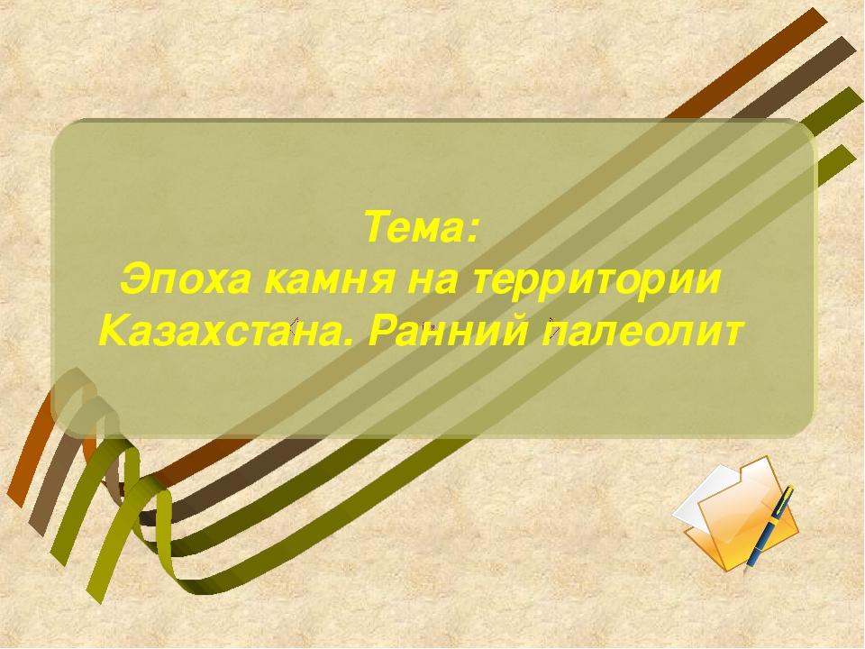 Тема: Эпоха камня на территории Казахстана. Ранний палеолит