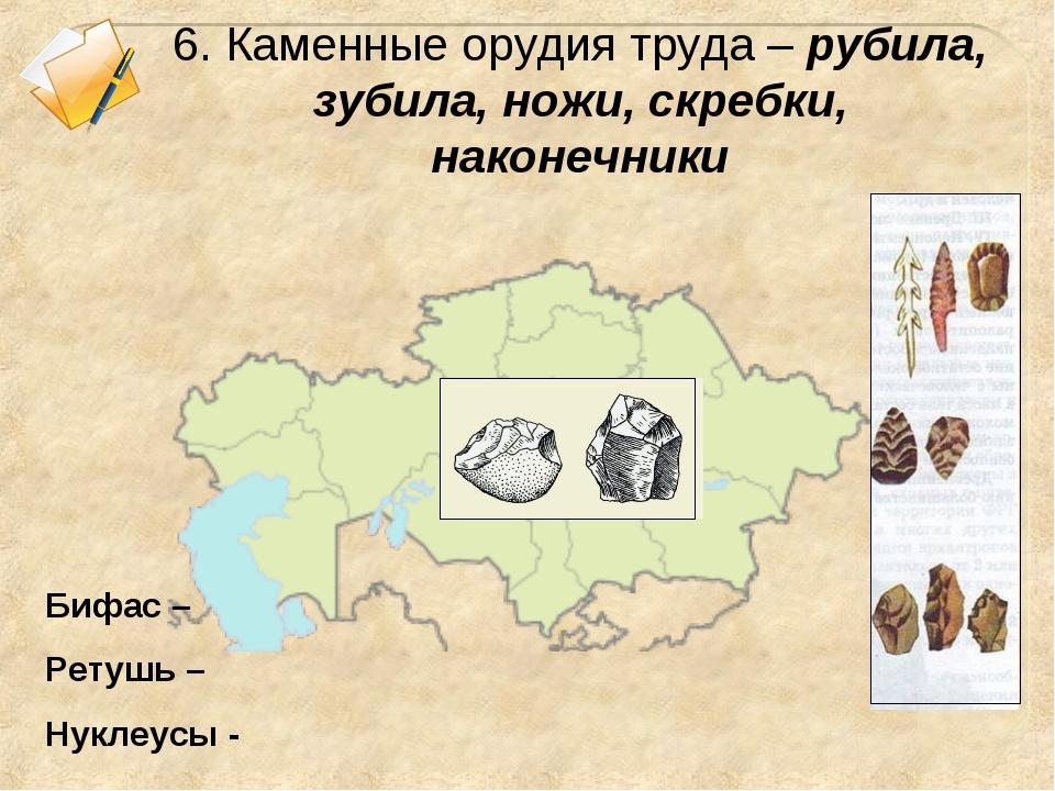 6. Каменные орудия труда – рубила, зубила, ножи, скребки, наконечники Бифас –...