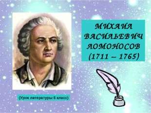 МИХАИЛ ВАСИЛЬЕВИЧ ЛОМОНОСОВ (1711 – 1765) (Урок литературы 6 класс)