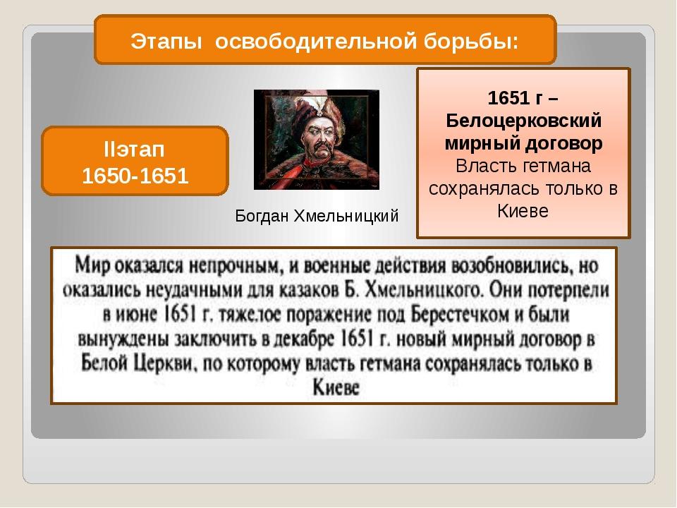 Этапы освободительной борьбы: IIэтап 1650-1651 Богдан Хмельницкий 1651 г – Бе...