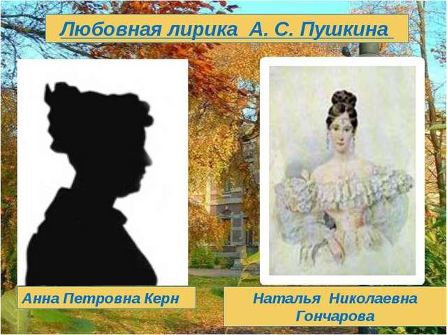 Любовная лирика А. С. Пушкина Анна Петровна Керн Наталья Николаевна Гончарова