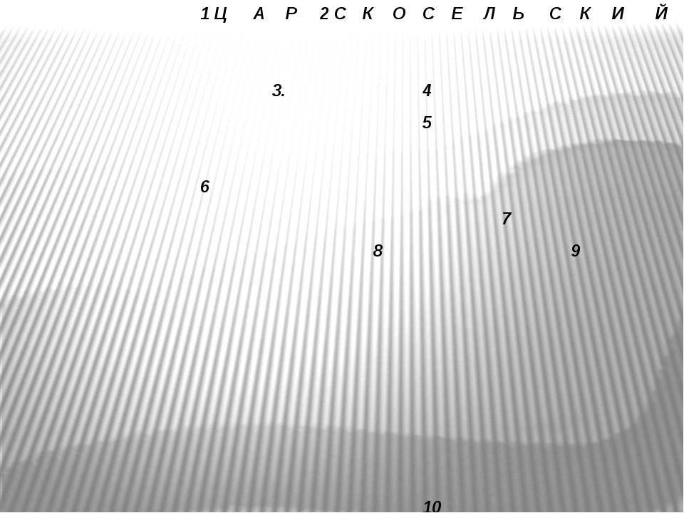 1 Ц А Р 2 С К О С Е Л Ь С К И Й 3. 4 5 6 7 8 9 10 11