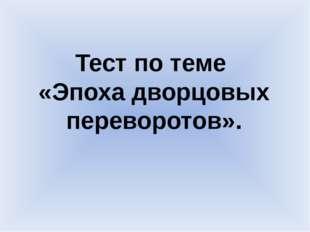 Тест по теме «Эпоха дворцовых переворотов».