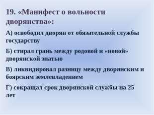 19. «Манифест о вольности дворянства»: А)освободил дворян от обязательной с