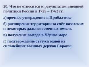 20. Что не относится к результатам внешней политики России в 1725 – 1762 гг.